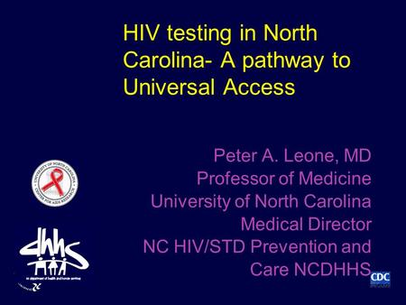 HIV testing in North Carolina- A pathway to Universal Access Peter A. Leone, MD Professor of Medicine University of North Carolina Medical Director NC.