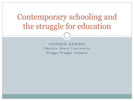 STEPHEN KEMMIS Charles Sturt University Wagga Wagga campus Contemporary schooling and the struggle for education.