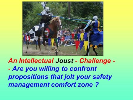 An Intellectual Joust - Challenge - - Are you willing to confront propositions that jolt your safety management comfort zone ?
