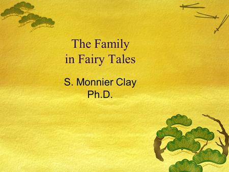 The Family in Fairy Tales S. Monnier Clay Ph.D.. Family in Tales and Fairy Tales Traditional fairy tales seem to preserve the norms of past times (e.g.,