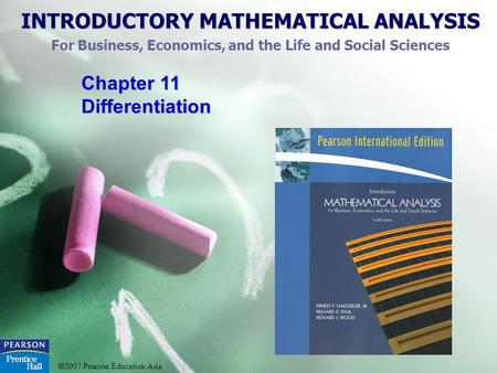 INTRODUCTORY MATHEMATICAL ANALYSIS For Business, Economics, and the Life and Social Sciences 2007 Pearson Education Asia Chapter 11 Differentiation.