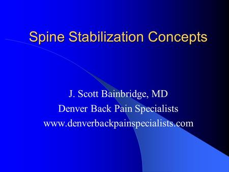 Spine Stabilization Concepts J. Scott Bainbridge, MD Denver Back Pain Specialists www.denverbackpainspecialists.com.