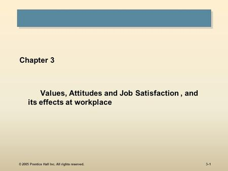 © 2005 Prentice Hall Inc. All rights reserved.3–1 Chapter 3 Values, Attitudes and Job Satisfaction, and its effects at workplace.