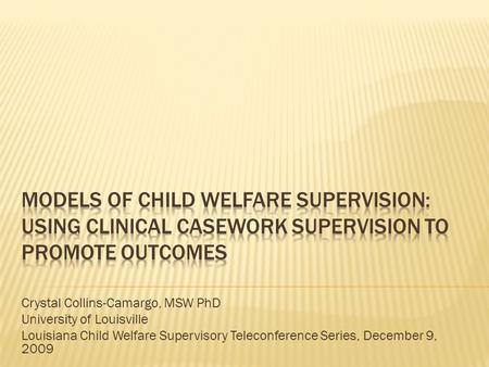 Crystal Collins-Camargo, MSW PhD University of Louisville Louisiana Child Welfare Supervisory Teleconference Series, December 9, 2009.