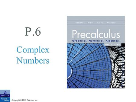 Copyright © 2011 Pearson, Inc. P.6 Complex Numbers.