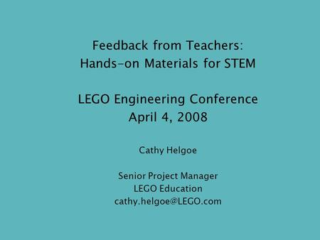 Feedback from Teachers: Hands-on Materials for STEM LEGO Engineering Conference April 4, 2008 Cathy Helgoe Senior Project Manager LEGO Education