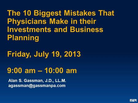 The 10 Biggest Mistakes That Physicians Make in their Investments and Business Planning Friday, July 19, 2013 9:00 am – 10:00 am Alan S. Gassman, J.D.,