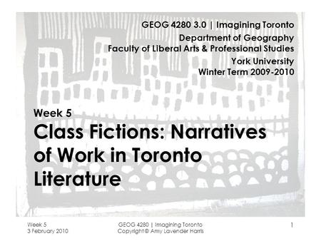 Week 5 3 February 2010 GEOG 4280 | Imagining Toronto Copyright © Amy Lavender Harris 1 Week 5 Class Fictions: Narratives of Work in Toronto Literature.
