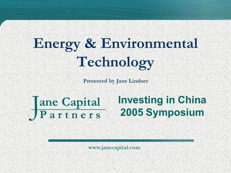 Ane Capital P a r t n e r s J Energy & Environmental Technology Presented by Jane Lindner Investing in China 2005 Symposium www.janecapital.com.