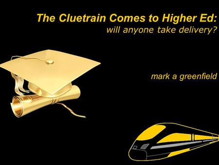 Mark a greenfield The Cluetrain Comes to Higher Ed: will anyone take delivery?