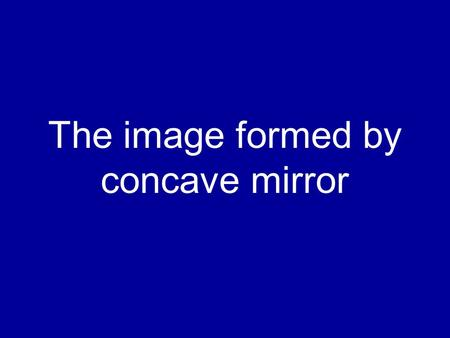 The image formed by concave mirror