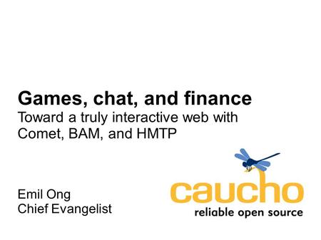 Games, chat, and finance Toward a truly interactive web with Comet, BAM, and HMTP Emil Ong Chief Evangelist.