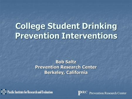Prevention Research Center Pacific Institute for Research and Evaluation College Student Drinking Prevention Interventions Bob Saltz Prevention Research.