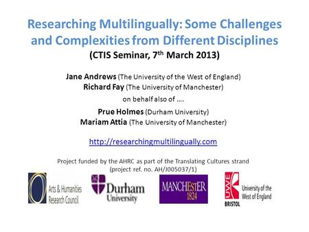 Researching Multilingually: Some Challenges and Complexities from Different Disciplines (CTIS Seminar, 7 th March 2013) Jane Andrews (The University of.
