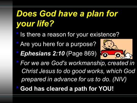 Does God have a plan for your life? * Is there a reason for your existence? * Are you here for a purpose? * Ephesians 2:10 (Page 869) * For we are God's.