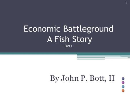 Economic Battleground A Fish Story Part 1 By John P. Bott, II 1.