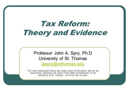 Tax Reform: Theory and Evidence Professor John A. Spry, Ph.D University of St. Thomas The views expressed herein are solely those of.