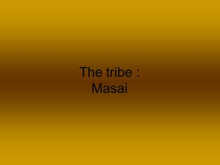 The tribe : Masai. Location North central Tanzania,southern Kenya.