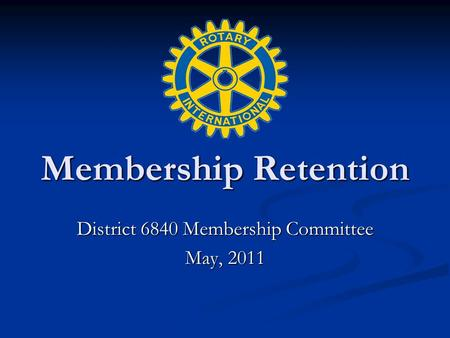 Membership Retention District 6840 Membership Committee May, 2011.
