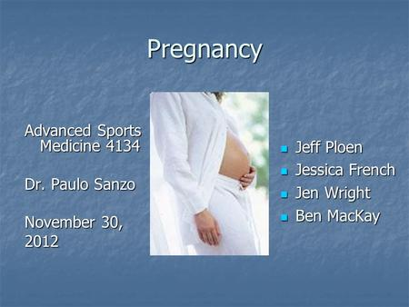 Pregnancy Advanced Sports Medicine 4134 Dr. Paulo Sanzo November 30, 2012 Jeff Ploen Jeff Ploen Jessica French Jessica French Jen Wright Jen Wright Ben.