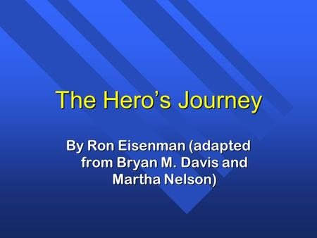 The Heros Journey By Ron Eisenman (adapted from Bryan M. Davis and Martha Nelson)