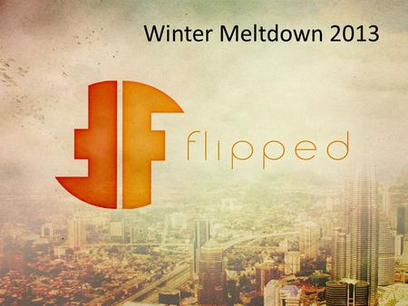 Winter Meltdown 2013. Whats our path? Whats flipped about God? Whats flipped about us? Whats flipped about life? Whats flipped about living? Right - -