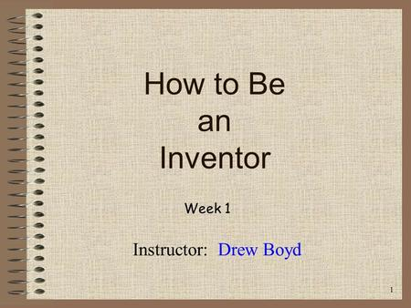 How to Be an Inventor Week 1 Instructor: Drew Boyd 1.