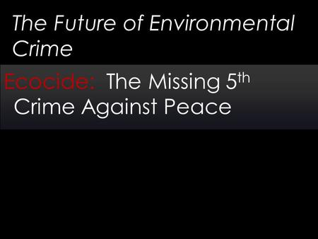 The Future of Environmental Crime Ecocide: The Missing 5 th Crime Against Peace.