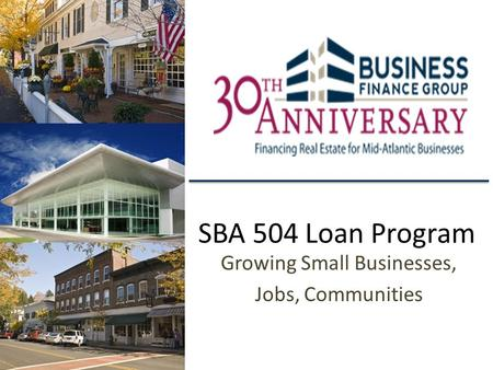 SBA 504 Loan Program Growing Small Businesses, Jobs, Communities.