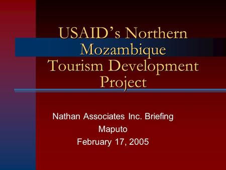 Nathan Associates Inc. Briefing Maputo February 17, 2005 USAID s Northern Mozambique Tourism Development Project.