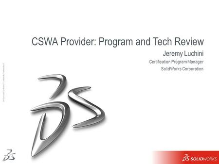 1 Ι © Dassault Systèmes Ι Confidential Information Ι CSWA Provider: Program and Tech Review Jeremy Luchini Certification Program Manager SolidWorks Corporation.