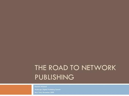 THE ROAD TO NETWORK PUBLISHING David R Worlock MarkLogic Digital Publishing Summit New York, December 2009.