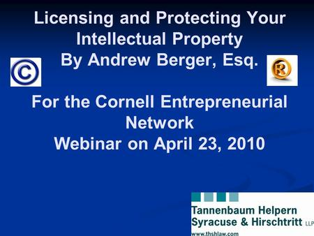 Licensing and Protecting Your Intellectual Property By Andrew Berger, Esq. For the Cornell Entrepreneurial Network Webinar on April 23, 2010.
