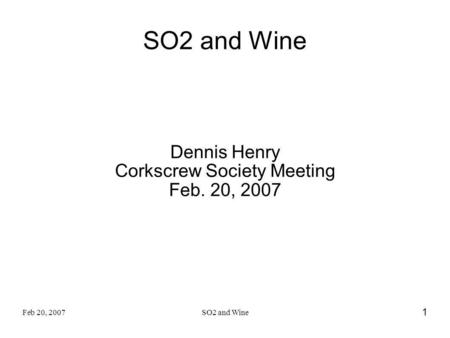 Feb 20, 2007SO2 and Wine 1 Dennis Henry Corkscrew Society Meeting Feb. 20, 2007.