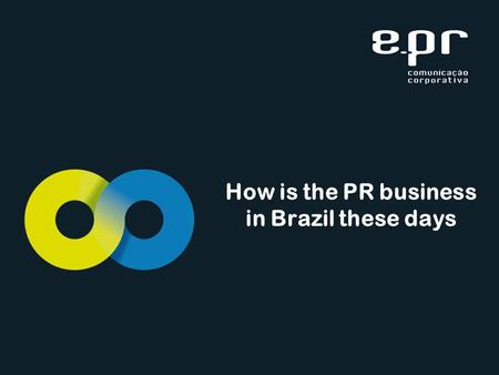 How is the PR business in Brazil these days. Favourable climate Situation is encouraging The economy was healthy in 2011 Major events such as the 2014.