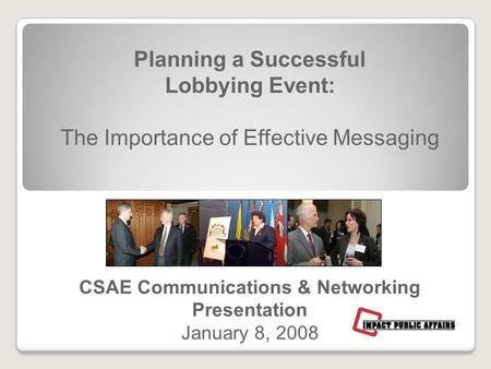 Planning a Successful Lobbying Event: The Importance of Effective Messaging CSAE Communications & Networking Presentation January 8, 2008.