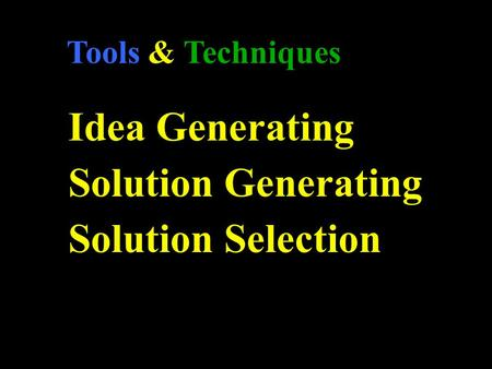 Tools & Techniques Idea Generating Solution Generating Solution Selection.