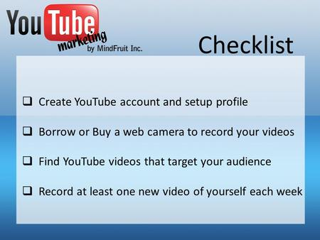 Checklist Create YouTube account and setup profile Borrow or Buy a web camera to record your videos Find YouTube videos that target your audience Record.