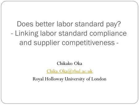 Does better labor standard pay? - Linking labor standard compliance and supplier competitiveness - Chikako Oka Royal Holloway University.
