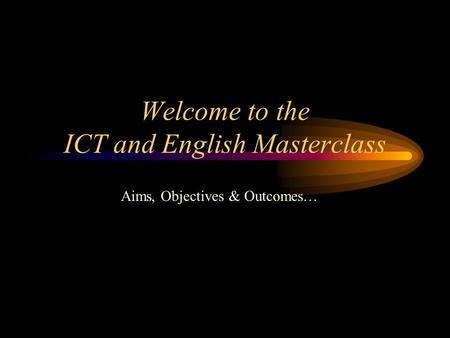 Welcome to the ICT and English Masterclass Aims, Objectives & Outcomes…