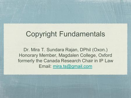 Copyright Fundamentals Dr. Mira T. Sundara Rajan, DPhil (Oxon.) Honorary Member, Magdalen College, Oxford formerly the Canada Research Chair in IP Law.