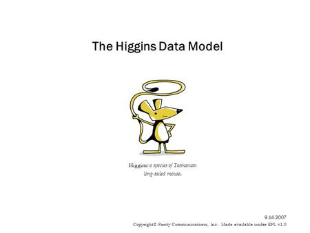 The Higgins Data Model Higgins : a species of Tasmanian long-tailed mouse. 9.14.2007 Copyright© Parity Communications, Inc. Made available under EPL v1.0.