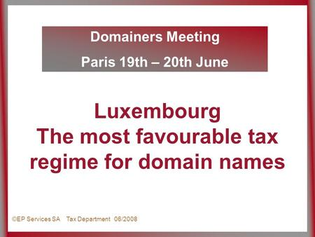 Domainers Meeting Paris 19th – 20th June ©EP Services SA Tax Department 06/2008 Luxembourg The most favourable tax regime for domain names.