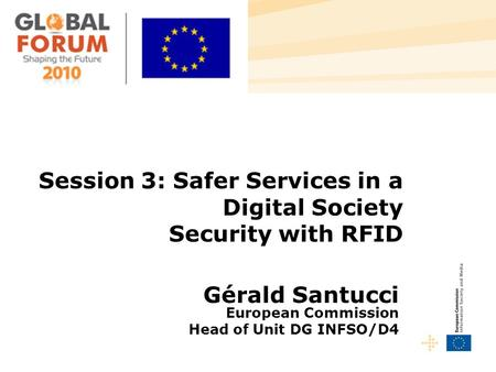 Session 3: Safer Services in a Digital Society Security with RFID Gérald Santucci European Commission Head of Unit DG INFSO/D4.