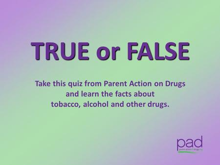 TRUE or FALSE Take this quiz from Parent Action on Drugs and learn the facts about tobacco, alcohol and other drugs.