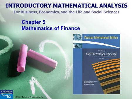 INTRODUCTORY MATHEMATICAL ANALYSIS For Business, Economics, and the Life and Social Sciences 2007 Pearson Education Asia Chapter 5 Mathematics of Finance.