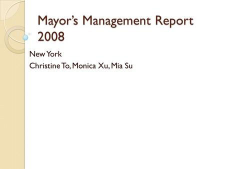 Mayors Management Report 2008 New York Christine To, Monica Xu, Mia Su.