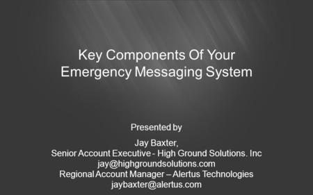 Key Components Of Your Emergency Messaging System Presented by Jay Baxter, Senior Account Executive - High Ground Solutions. Inc