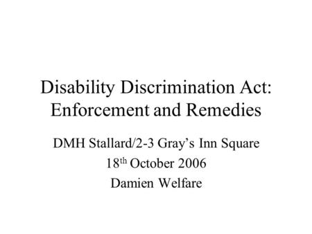 Disability Discrimination Act: Enforcement and Remedies DMH Stallard/2-3 Grays Inn Square 18 th October 2006 Damien Welfare.