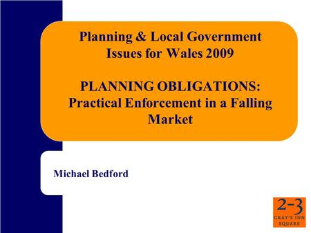 Planning & Local Government Issues for Wales 2009 PLANNING OBLIGATIONS: Practical Enforcement in a Falling Market Michael Bedford.